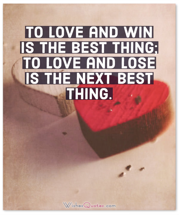 To love and win is the best thing. To love and lose is the next best thing.